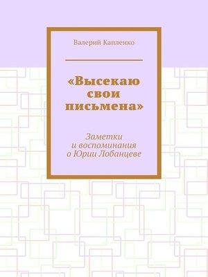 cover image of «Высекаю свои письмена». Заметки и воспоминания о Юрии Лобанцеве