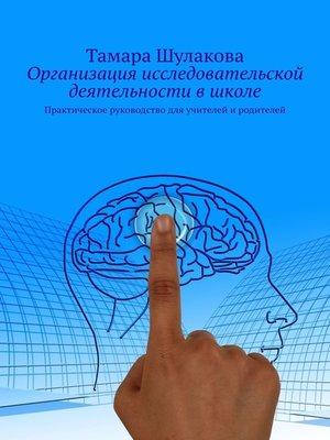 cover image of Организация исследовательской деятельности вшколе. Практическое руководство для учителей и родителей