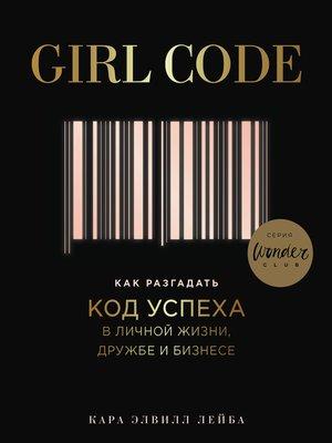 cover image of Girl Code. Как разгадать код успеха в личной жизни, дружбе и бизнесе