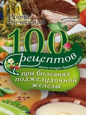 cover image of 100 рецептов при болезнях поджелудочной железы. Вкусно, полезно, душевно, целебно