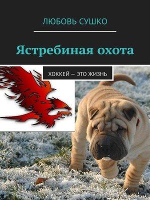 cover image of Ястребиная охота. Хоккей– это жизнь