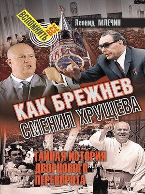 cover image of Как Брежнев сменил Хрущева. Тайная история дворцового переворота