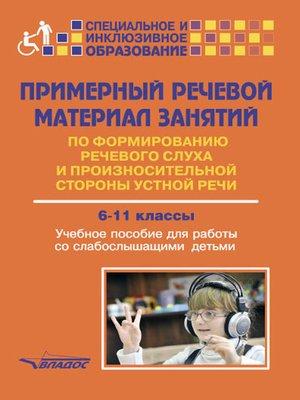 cover image of Примерный речевой материал занятий по формированию речевого слуха и произносительной стороны устной речи. 6-11 классы. Учебное пособие для работы со слабослышащими детьми