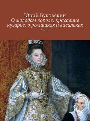 cover image of О молодом короле, красавице кухарке, о ромашках и васильках. Сказка