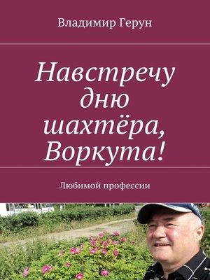 cover image of Навстречу дню шахтёра, Воркута! Любимой профессии
