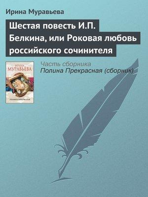 cover image of Шестая повесть И.П. Белкина, или Роковая любовь российского сочинителя
