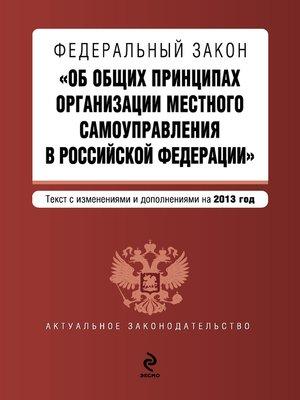 cover image of Федеральный закон «Об общих принципах организации местного самоуправления в Российской Федерации». Текст с изменениями и дополнениями на 2013 год