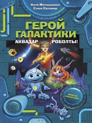 cover image of Герой галактики. Аквадар. Роболты!