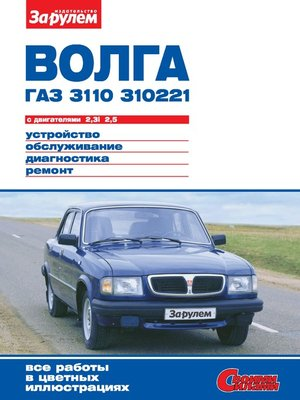 cover image of «Волга» ГАЗ-3110, -310221 с двигателями 2,3i; 2,5. Устройство, обслуживание, диагностика, ремонт. Иллюстрированное руководство