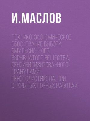 cover image of Технико-экономическое обоснование выбора эмульсионного взрывчатого вещества, сенсибилизированного гранулами пенополистирола, при открытых горных работах