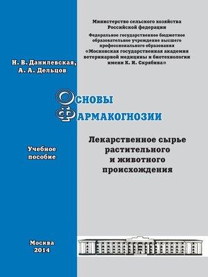 cover image of Основы фармакогнозии. Лекарственное сырье растительного и животного происхождения. Учебное пособие