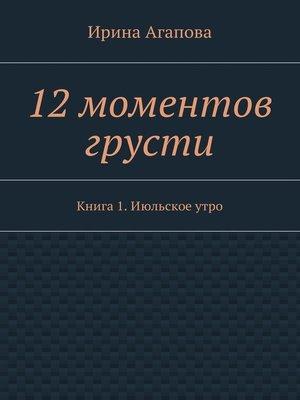 cover image of 12моментов грусти. Книга 1.Июльскоеутро