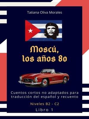cover image of Moscú, los años 80. Cuentos cortos no adaptados para traducción del español y recuento. Niveles B2—C2. Libro1