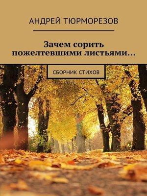 cover image of Зачем сорить пожелтевшими листьями... Сборник стихов