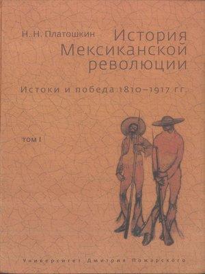 cover image of История Мексиканской революции. Истоки и победа. 1810–1917 гг. Том I