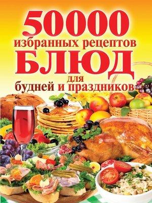 cover image of 50 000 избранных рецептов блюд для будней и праздников