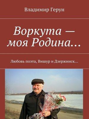cover image of Воркута – моя Родина... Любовь поэта, Вишур и Дзержинск...