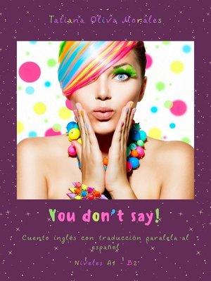 cover image of You don'tsay! Cuento inglés con traducción paralela al español. Niveles A1—B2