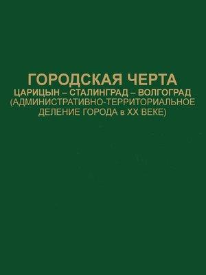 cover image of Городская черта. Царицын-Сталинград-Волгоград (административно-территориальное деление города в ХХ веке). Документы и материалы