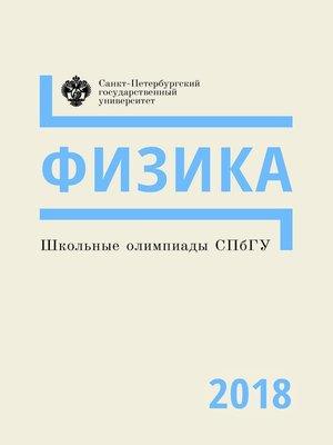 cover image of Школьные олимпиады СПбГУ 2018. Физика