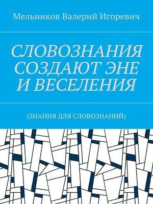 cover image of СЛОВОЗНАНИЯ СОЗДАЮТ ЭНЕ ИВЕСЕЛЕНИЯ. (ЗНАНИЯ ДЛЯ СЛОВОЗНАНИЙ)