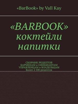 cover image of «BarBook». Коктейли, напитки. Сборник рецептов барменам и официантам, управленцам и владельцам. Более 2 500 рецептов