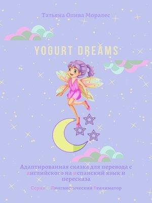 cover image of Yogurt dreams. Адаптированная сказка для перевода санглийского наиспанский язык ипересказа. Серия © Лингвистический Реаниматор