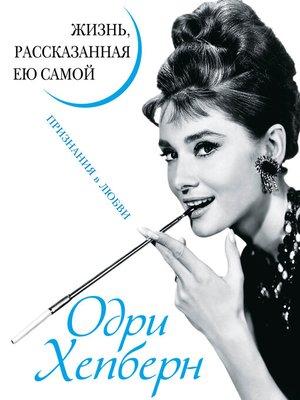 cover image of Одри Хепберн. Жизнь, рассказанная ею самой. Признания в любви