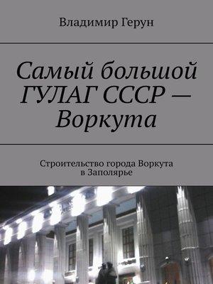 cover image of Самый большой ГУЛАГ СССР– Воркута. Строительство города Воркута вЗаполярье