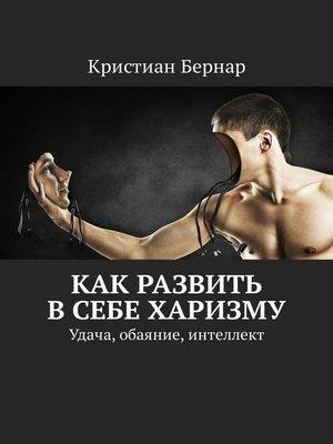 cover image of Как развить всебе харизму. Удача, обаяние, интеллект