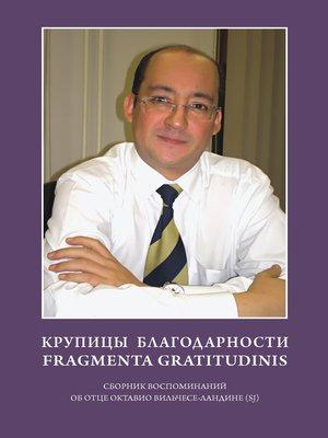 cover image of Крупицы благодарности. Fragmenta gratitudinis. Сборник воспоминаний об отце Октавио Вильчесе-Ландине (SJ)