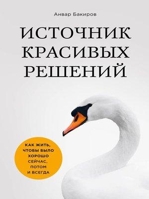 cover image of Источник красивых решений. Как жить, чтобы было хорошо сейчас, потом и всегда