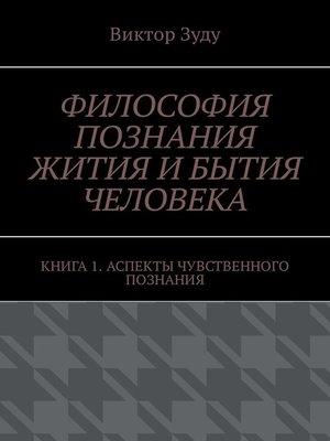 cover image of Философия познания жития ибытия человека. Книга 1. Аспекты чувственного познания