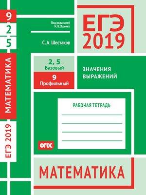 cover image of ЕГЭ 2019. Математика. Значения выражений. Задача 9 (профильный уровень). Задачи 2 и 5 (базовый уровень). Рабочая тетрадь