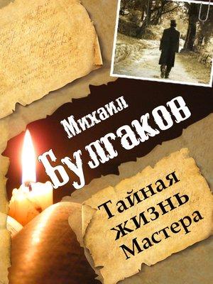 cover image of Михаил Булгаков. Тайная жизнь Мастера