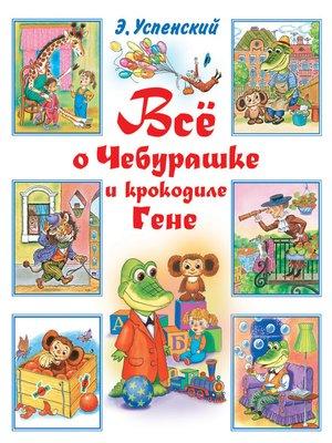 cover image of Всё о Чебурашке и крокодиле Гене (сборник)