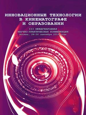 cover image of Инновационные технологии в кинематографе и образовании. III Международная научно-практическая конференция. Москва, 28-30 сентября 2016 года