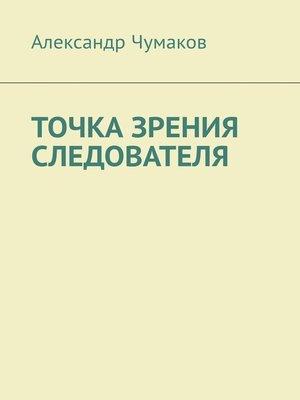 cover image of ТОЧКА ЗРЕНИЯ СЛЕДОВАТЕЛЯ. Жизненный детектив с юмором и ужасом