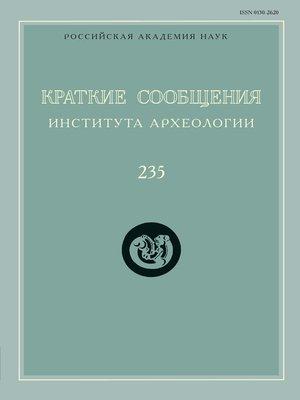 cover image of Краткие сообщения Института археологии. Выпуск 235