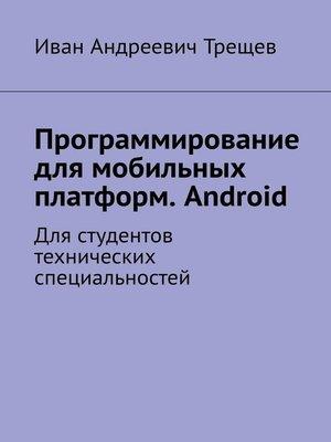 cover image of Программирование для мобильных платформ. Android. Для студентов технических специальностей