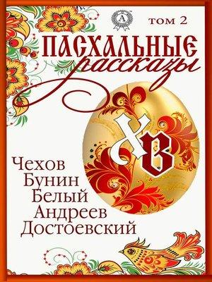 cover image of «Пасхальные рассказы». Том 2. Чехов А., Бунин И., Белый А., Андреев Л., Достоевский М.