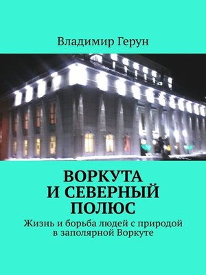 cover image of Воркута иСеверный полюс. Жизнь иборьба людей сприродой взаполярной Воркуте