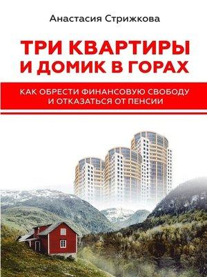 cover image of Три квартиры идомик вгорах. Как обрести финансовую свободу иотказаться отпенсии