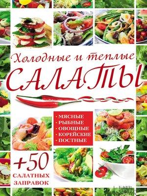 cover image of Холодные и теплые салаты. Мясные, рыбные, овощные, корейские, постные + 50 салатных заправок