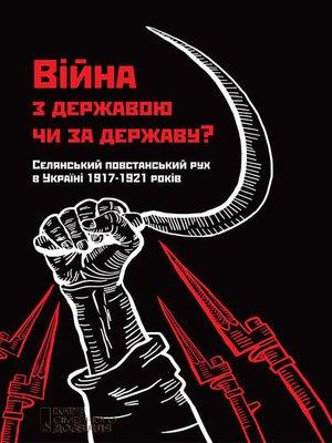cover image of Війна з державою чи за державу? Селянський повстанський рух в Україні 1917–1921 років