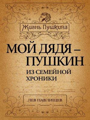 cover image of Мой дядя – Пушкин. Из семейной хроники