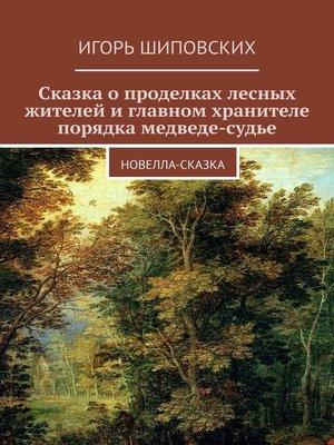 cover image of Сказка о проделках лесных жителей и главном хранителе порядка медведе-судье. Новелла-сказка
