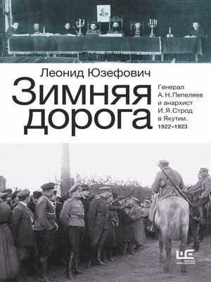 cover image of Зимняя дорога. Генерал А. Н. Пепеляев и анархист И. Я. Строд в Якутии. 1922–1923