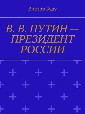 cover image of В.В.Путин– Президент России. Народ и власть – вместе мы сила!