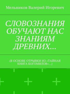 cover image of СЛОВОЗНАНИЯ ОБУЧАЮТ НАС ЗНАНИЯМ ДРЕВНИХ... (В ОСНОВЕ ОТРЫВКИ ИЗ «ТАЙНАЯ КНИГА БОГОМИЛОВ»...)